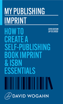 My Publishing Imprint: How to Create a Self-Publishing Book Imprint & ISBN Essentials-David Wogahn